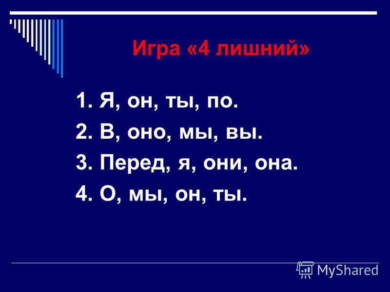 Игра «4 лишний» 1. Я, он, ты, по. 2. В, оно, мы, вы. 3. Перед, я, они, она. 4. О, мы, он, ты.