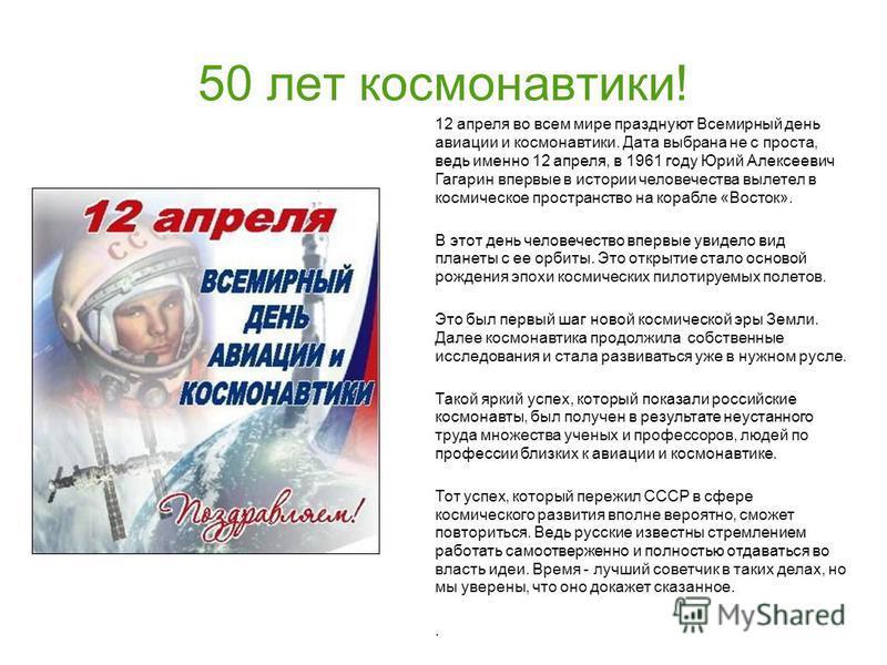 50 лет космонавтики! 12 апреля во всем мире празднуют Всемирный день авиации и космонавтики. Дата выбрана не с проста, ведь именно 12 апреля, в 1961 году Юрий Алексеевич Гагарин впервые в истории человечества вылетел в космическое пространство на кор