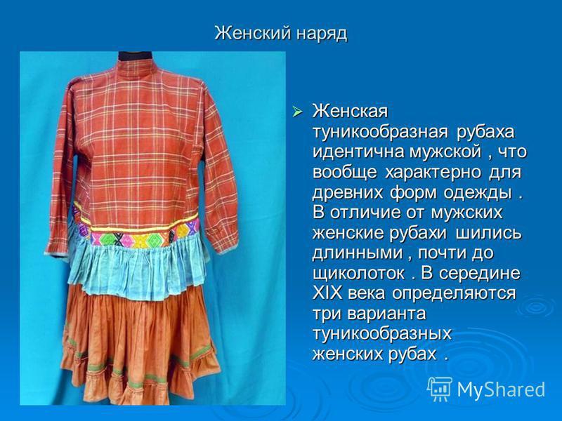 Женский наряд Женская туникообразная рубаха идентична мужской, что вообще характерно для древних форм одежды. В отличие от мужских женские рубахи шились длинными, почти до щиколоток. В середине XIX века определяются три варианта туникообразных женски