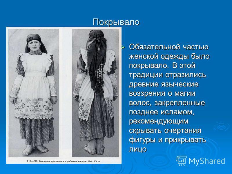 Покрывало Обязательной частью женской одежды было покрывало. В этой традиции отразились древние языческие воззрения о магии волос, закрепленные позднее исламом, рекомендующим скрывать очертания фигуры и прикрывать лицо Обязательной частью женской оде