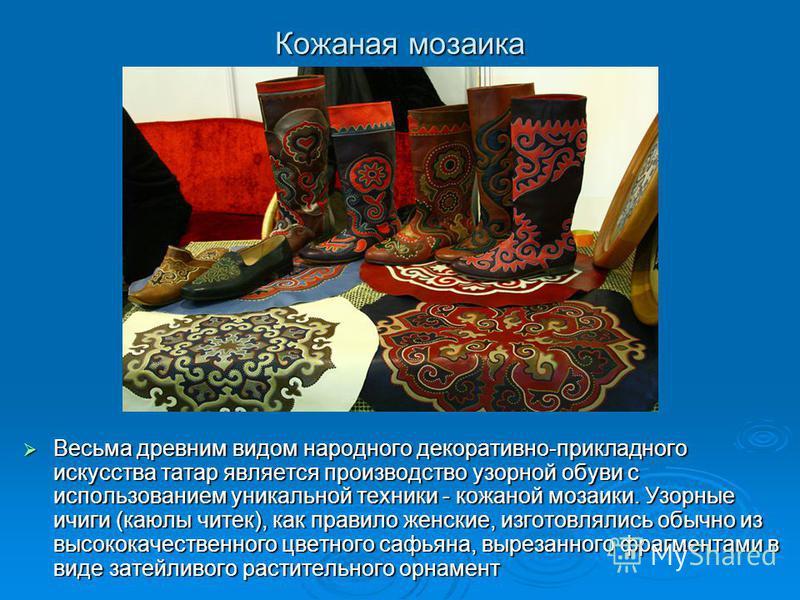 Кожаная мозаика Весьма древним видом народного декоративно-прикладного искусства татар является производство узорной обуви с использованием уникальной техники - кожаной мозаики. Узорные ичиги (каюлы читек), как правило женские, изготовлялись обычно и