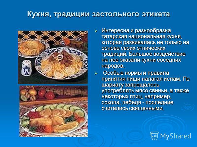Кухня, традиции застольного этикета Интересна и разнообразна татарская национальная кухня, которая развивалась не только на основе своих этнических традиций. Большое воздействие на нее оказали кухни соседних народов. Интересна и разнообразна татарска