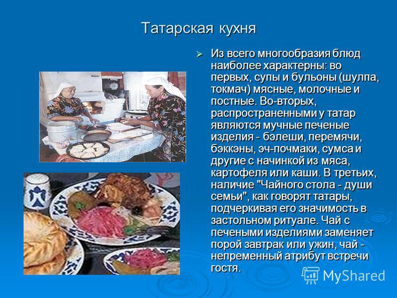 Татарская кухня Из всего многообразия блюд наиболее характерны: во первых, супы и бульоны (шулпа, токмач) мясные, молочные и постные. Во-вторых, распространенными у татар являются мучные печеные изделия - бэлеши, перемячи, бэккэны, эч-почмаки, сумса