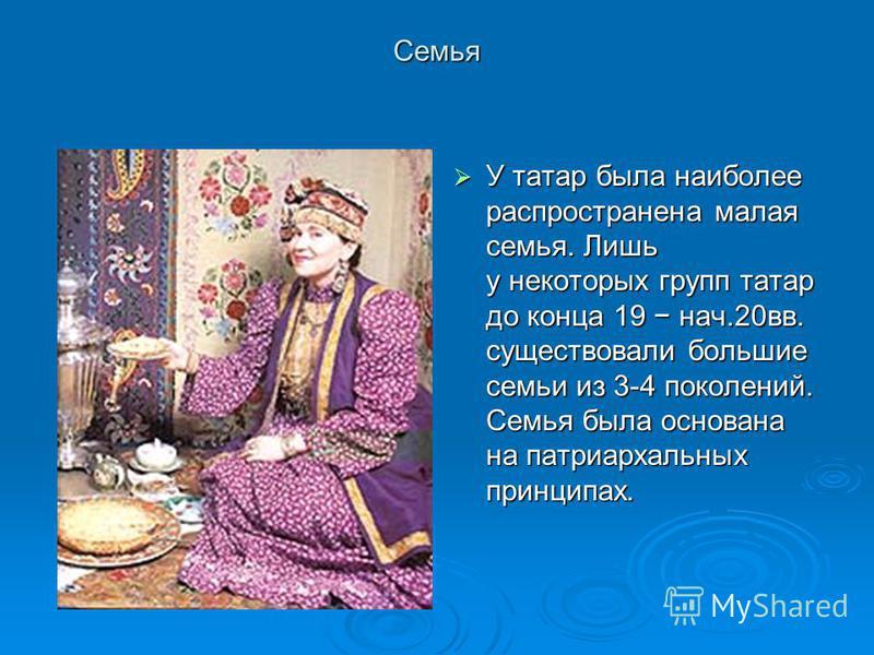 Семья У татар была наиболее распространена малая семья. Лишь у некоторых групп татар до конца 19 нач.20 вв. существовали большие семьи из 3-4 поколений. Семья была основана на патриархальных принципах. У татар была наиболее распространена малая семья