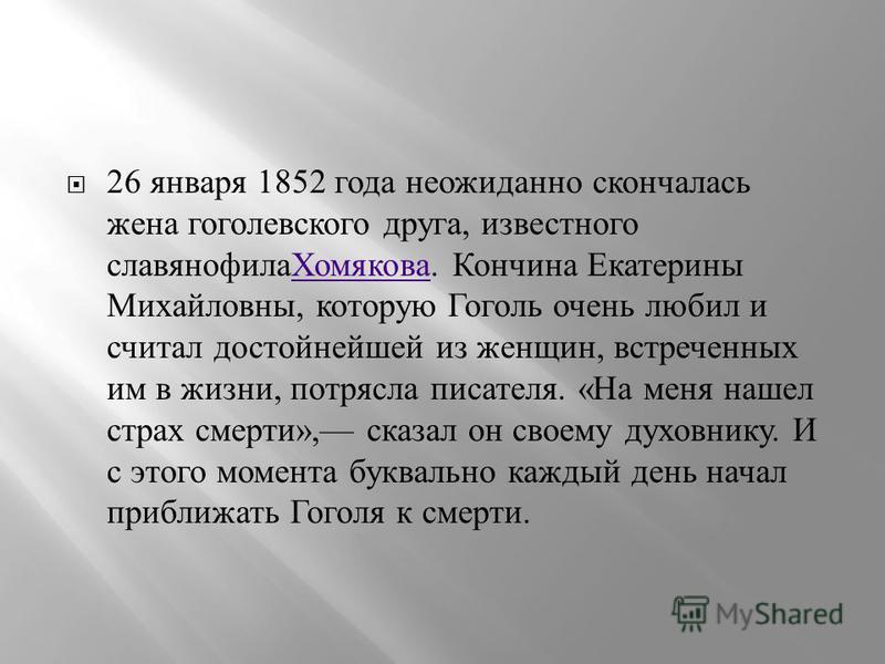 26 января 1852 года неожиданно скончалась жена гоголевского друга, известного славянофила Хомякова. Кончина Екатерины Михайловны, которую Гоголь очень любил и считал достойнейшей из женщин, встреченных им в жизни, потрясла писателя. « На меня нашел с