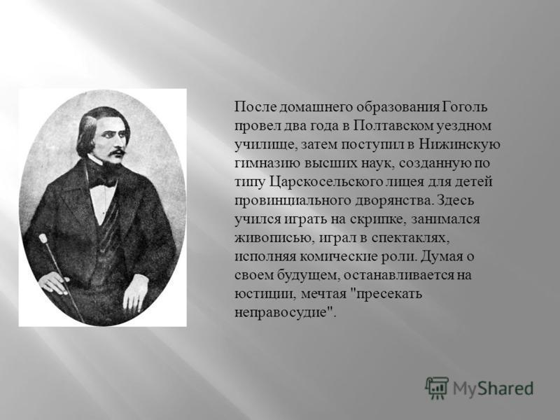 После домашнего образования Гоголь провел два года в Полтавском уездном училище, затем поступил в Нижинскую гимназию высших наук, созданную по типу Царскосельского лицея для детей провинциального дворянства. Здесь учился играть на скрипке, занимался