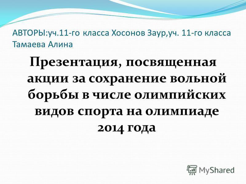 АВТОРЫ:уч.11-го класса Хосонов Заур,уч. 11-го класса Тамаева Алина Презентация, посвященная акции за сохранение вольной борьбы в числе олимпийских видов спорта на олимпиаде 2014 года
