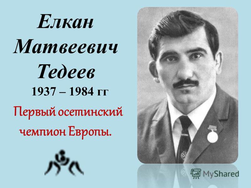 Елкан Матвеевич Тедеев 1937 – 1984 гг Первый осетинский чемпион Европы.