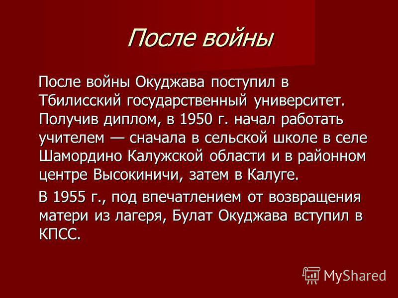 После войны После войны Окуджава поступил в Тбилисский государственный университет. Получив диплом, в 1950 г. начал работать учителем сначала в сельской школе в селе Шамордино Калужской области и в районном центре Высокиничи, затем в Калуге. После во