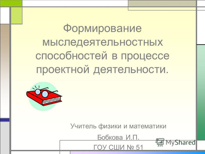 Формирование мысли деятельностных способностей в процессе проектной деятельности. Учитель физики и математики Бобкова И.П. ГОУ СШИ 51