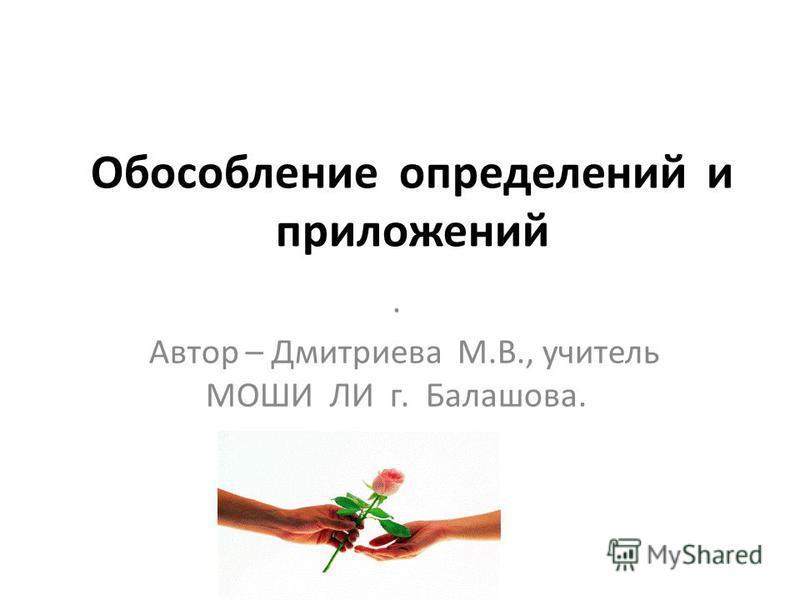 Обособление определений и приложений. Автор – Дмитриева М.В., учитель МОШИ ЛИ г. Балашова.