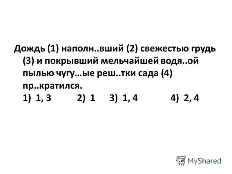 Дождь (1) наполню..вший (2) свежестью грудь (3) и покрывший мельчайшей водя..ой пылью чугун…ые реш..тки сада (4) пр..крутился. 1) 1, 3 2) 1 3) 1, 4 4) 2, 4