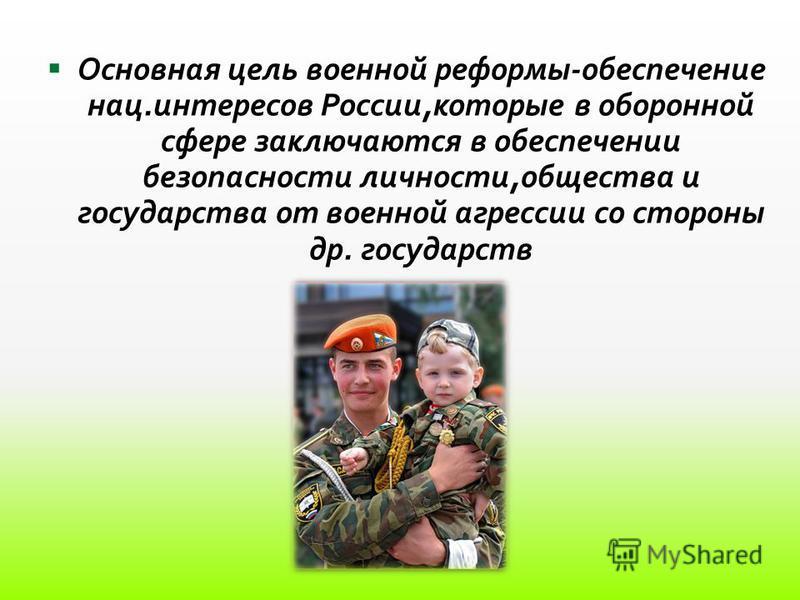 Основная цель военной реформы-обеспечение нац.интересов России,которые в оборонной сфере заключаются в обеспечении безопасности личности,общества и государства от военной агрессии со стороны др. государств