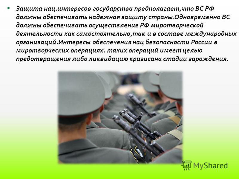 Защита нац.интересов государства предполагает,что ВС РФ должны обеспечивать надежная защиту страны.Одновременно ВС должны обеспечивать осуществление РФ миротворческой деятельности как самостоятельно,так и в составе международных организаций.Интересы