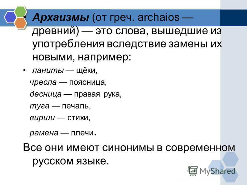 Архаизмы (от греч. archaios древний) это слова, вышедшие из употребления вследствие замены их новыми, например: ланиты щёки, чресла поясница, десница правая рука, туга печаль, вирши стихи, рамена плечи. Все они имеют синонимы в современном русском яз
