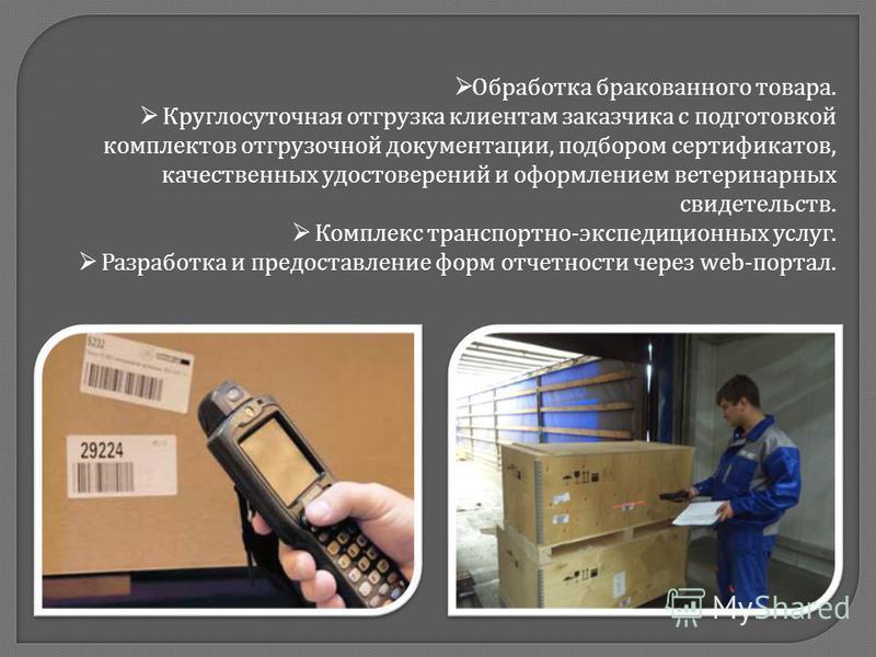 Обработка бракованного товара. Круглосуточная отгрузка клиентам заказчика с подготовкой комплектов отгрузочной документации, подбором сертификатов, качественных удостоверений и оформлением ветеринарных свидетельств. Комплекс транспортно - экспедицион