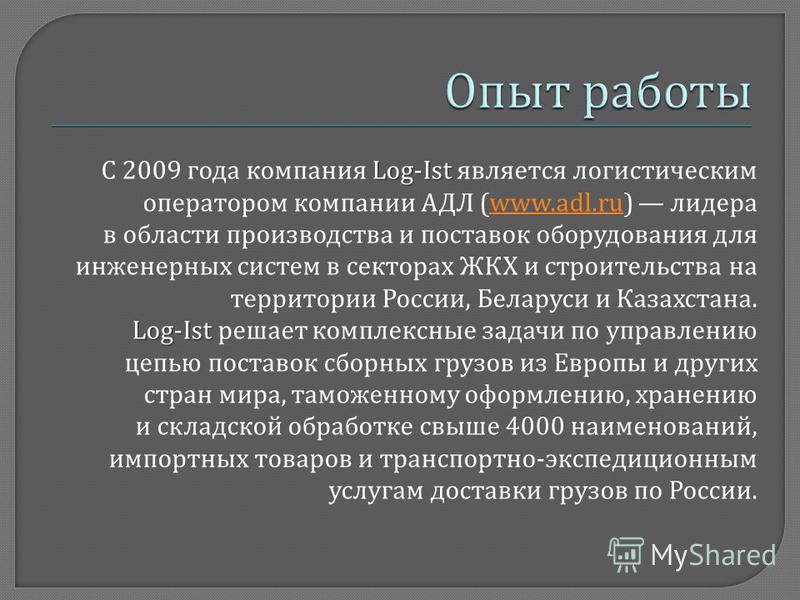 Log-Ist С 2009 года компания Log-Ist является логистическим оператором компании АДЛ (www.adl.ru) лидераwww.adl.ru в области производства и поставок оборудования для инженерных систем в секторах ЖКХ и строительства на территории России, Беларуси и Каз