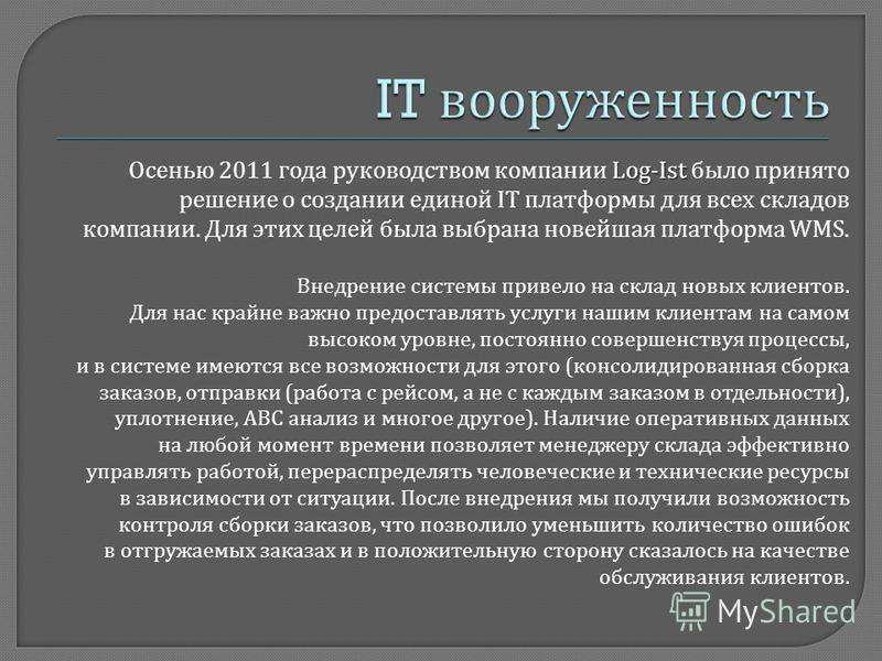 Log-Ist Осенью 2011 года руководством компании Log-Ist было принято решение о создании единой IT платформы для всех складов компании. Для этих целей была выбрана новейшая платформа WMS. Внедрение системы привело на склад новых клиентов. Для нас крайн