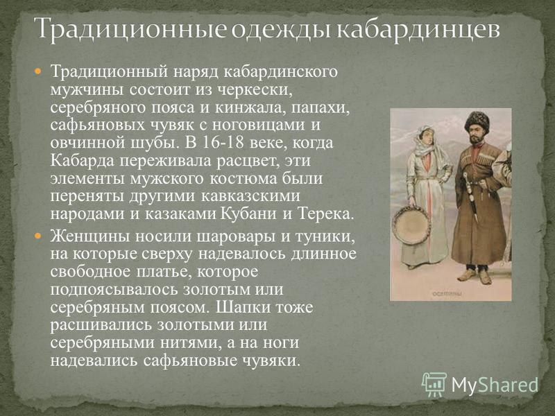 Традиционный наряд кабардинского мужчины состоит из черкески, серебряного пояса и кинжала, папахи, сафьяновых чувяк с ноговицами и овчинной шубы. В 16-18 веке, когда Кабарда переживала расцвет, эти элементы мужского костюма были переняты другими кавк