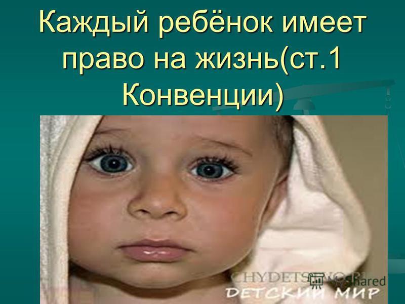 Каждый ребёнок имеет право на жизнь(ст.1 Конвенции)