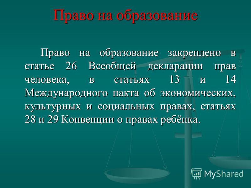Право на образование закреплено в статье 26 Всеобщей декларации прав человека, в статьях 13 и 14 Международного пакта об экономических, культурных и социальных правах, статьях 28 и 29 Конвенции о правах ребёнка. Право на образование закреплено в стат