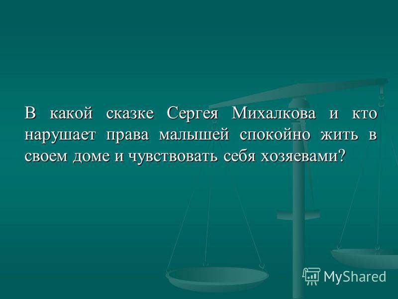 В какой сказке Сергея Михалкова и кто нарушает права малышей спокойно жить в своем доме и чувствовать себя хозяевами?