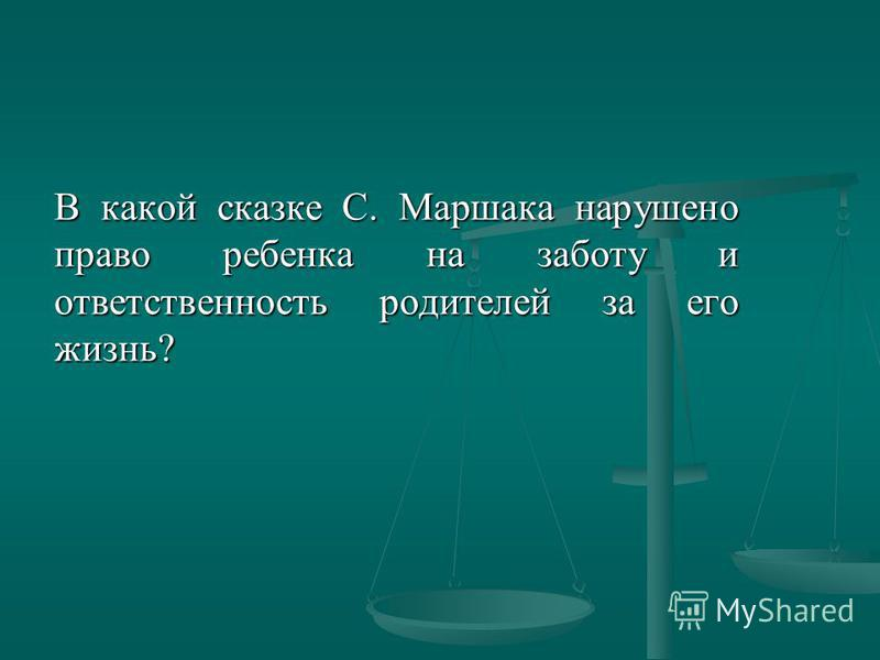 В какой сказке С. Маршака нарушено право ребенка на заботу и ответственность родителей за его жизнь?