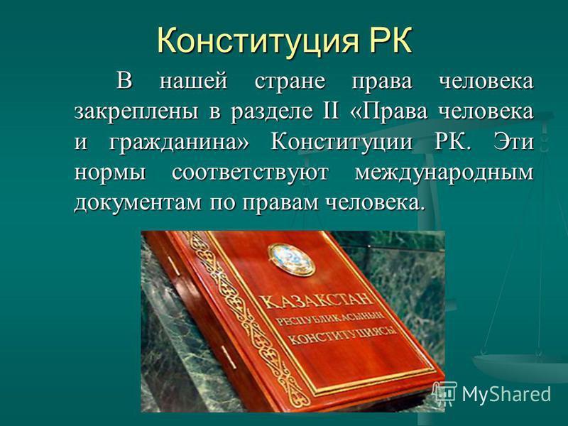 Конституция РК В нашей стране права человека закреплены в разделе II «Права человека и гражданина» Конституции РК. Эти нормы соответствуют международным документам по правам человека. В нашей стране права человека закреплены в разделе II «Права челов