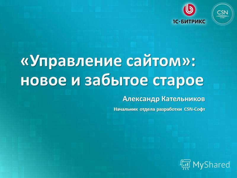 «Управление сайтом»: новое и забытое старое Александр Кательников Начальник отдела разработки CSN-Софт