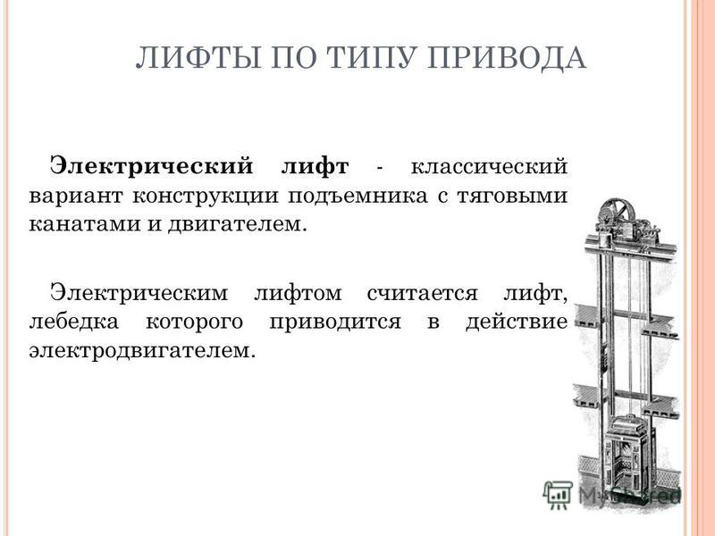 ЛИФТЫ ПО ТИПУ ПРИВОДА Электрический лифт - классический вариант конструкции подъемника с тяговыми канатами и двигателем. Электрическим лифтом считается лифт, лебедка которого приводится в действие электродвигателем.