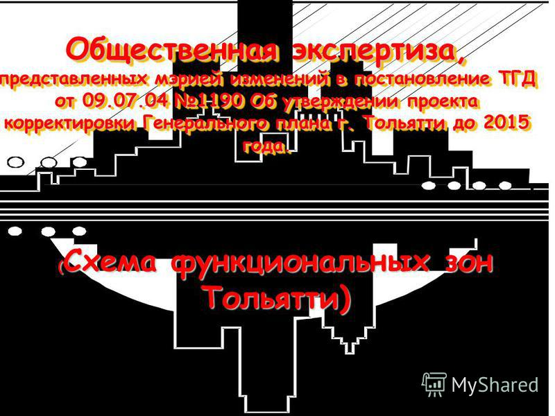 Общественная экспертиза, представленных мэрией изменений в постановление ТГД от 09.07.04 1190 Об утверждении проекта корректировки Генерального плана г. Тольятти до 2015 года. ( Схема функциональных зон Тольятти)