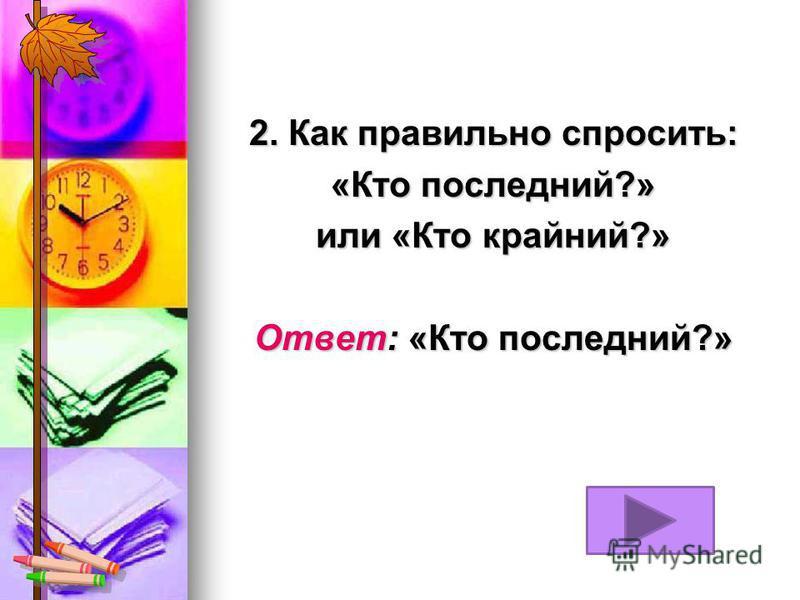 2. Как правильно спросить: «Кто последний?» или «Кто крайний?» Ответ: «Кто последний?»