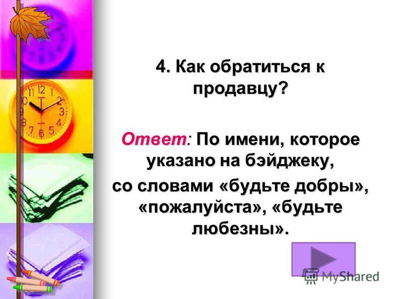 4. Как обратиться к продавцу? Ответ: По имени, которое указано на бэйджеку, со словами «будьте добры», «пожалуйста», «будьте любезны».