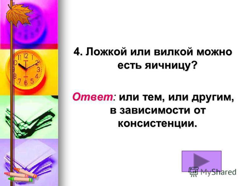 4. Ложкой или вилкой можно есть яичницу? Ответ: или тем, или другим, в зависимости от консистенции.