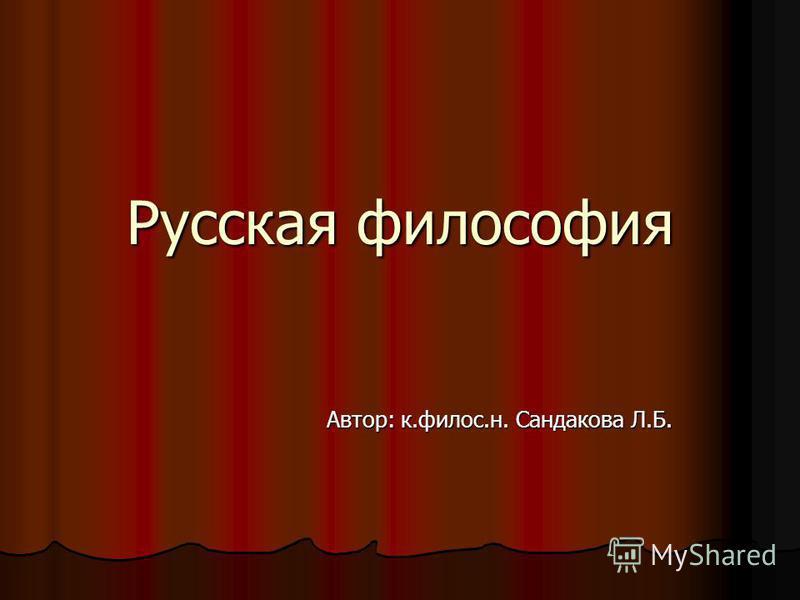 Русская философия Автор: к.филос.н. Сандакова Л.Б.