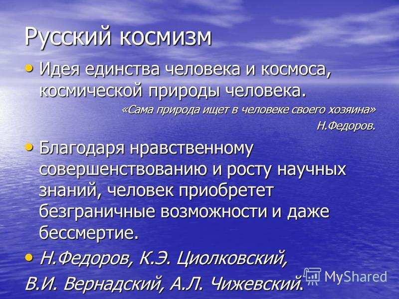 Русский космизм Идея единства человека и космоса, космической природы человека. Идея единства человека и космоса, космической природы человека. «Сама природа ищет в человеке своего хозяина» Н.Федоров. Благодаря нравственному совершенствованию и росту