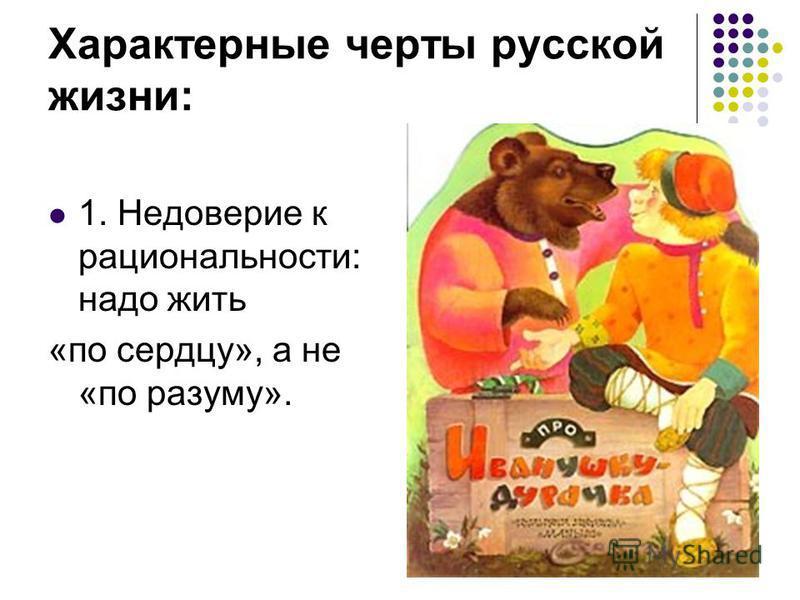 Характерные черты русской жизни: 1. Недоверие к рациональности: надо жить «по сердцу», а не «по разуму».