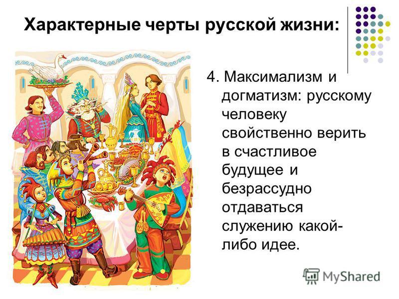 Характерные черты русской жизни: 4. Максимализм и догматизм: русскому человеку свойственно верить в счастливое будущее и безрассудно отдаваться служению какой- либо идее.