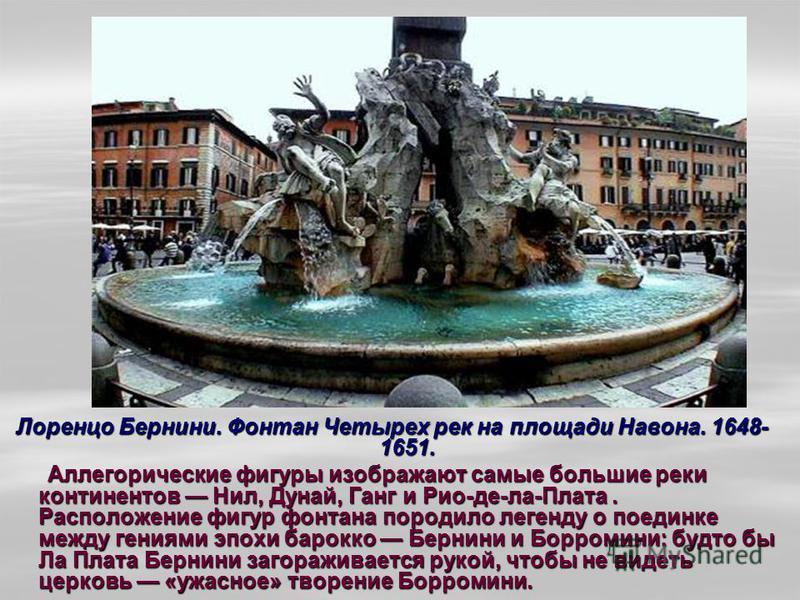 Лоренцо Бернини. Фонтан Четырех рек на площади Навона. 1648- 1651. Аллегорические фигуры изображают самые большие реки континентов Нил, Дунай, Ганг и Рио-де-ла-Плата. Расположение фигур фонтана породило легенду о поединке между гениями эпохи барокко