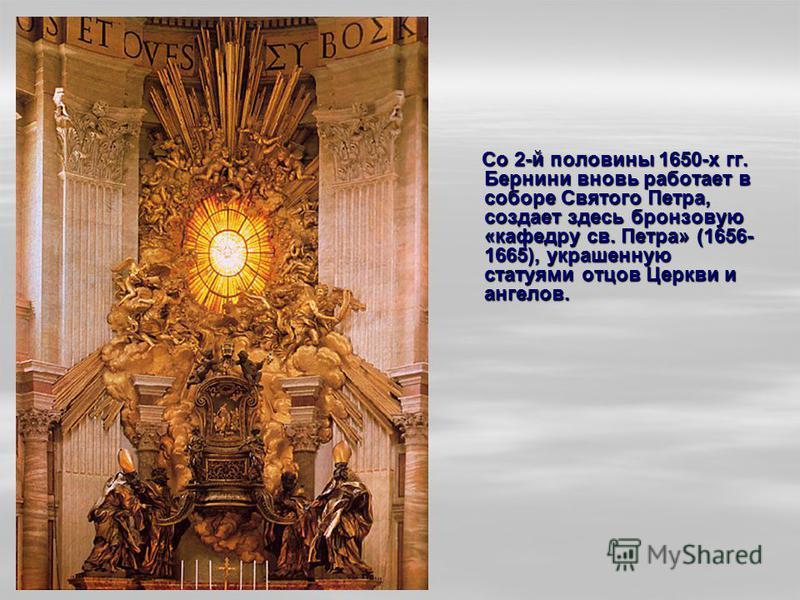 Со 2-й половины 1650-х гг. Бернини вновь работает в соборе Святого Петра, создает здесь бронзовую «кафедру св. Петра» (1656- 1665), украшенную статуями отцов Церкви и ангелов. Со 2-й половины 1650-х гг. Бернини вновь работает в соборе Святого Петра,