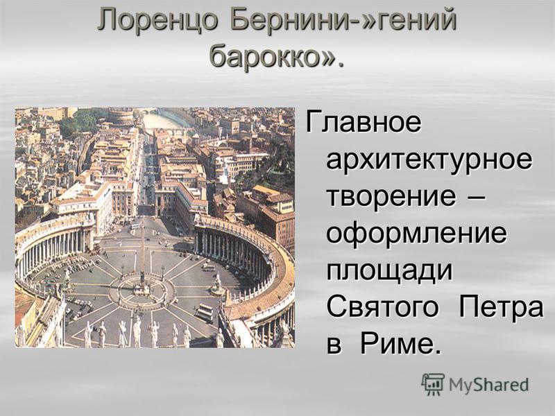 Лоренцо Бернини-»гений барокко». Главное архитектурное творение – оформление площади Святого Петра в Риме.