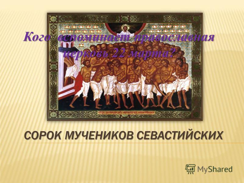 СОРОК МУЧЕНИКОВ СЕВАСТИЙСКИХ Кого вспоминает православная церковь 22 марта?