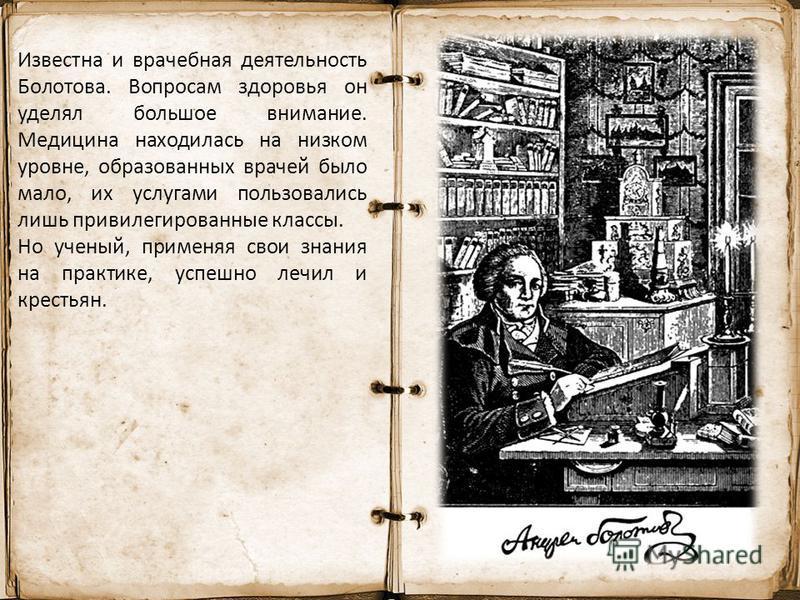 Известна и врачебная деятельность Болотова. Вопросам здоровья он уделял большое внимание. Медицина находилась на низком уровне, образованных врачей было мало, их услугами пользовались лишь привилегированные классы. Но ученый, применяя свои знания на