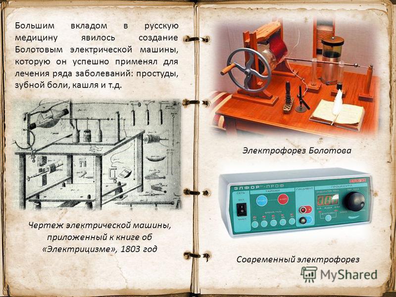 Большим вкладом в русскую медицину явилось создание Болотовым электрической машины, которую он успешно применял для лечения ряда заболеваний: простуды, зубной боли, кашля и т.д. Электрофорез Болотова Современный электрофорез Чертеж электрической маши