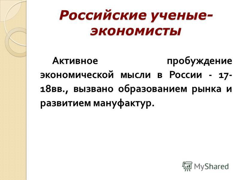 Российские ученые- экономисты Активное пробуждение экономической мысли в России - 17- 18 вв., вызвано образованием рынка и развитием мануфактур.