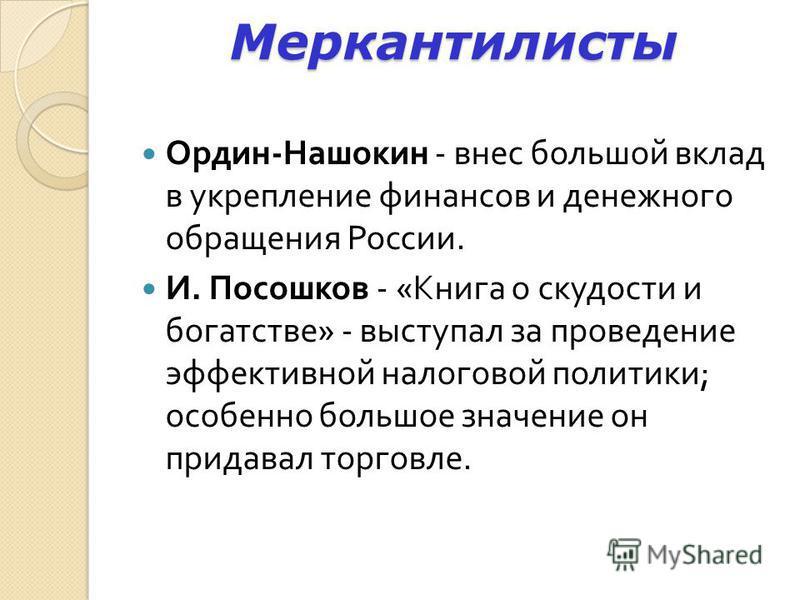 Меркантилисты Ордин - Нашокин - внес большой вклад в укрепление финансов и денежного обращения России. И. Посошков - « Книга о скудости и богатстве » - выступал за проведение эффективной налоговой политики ; особенно большое значение он придавал торг