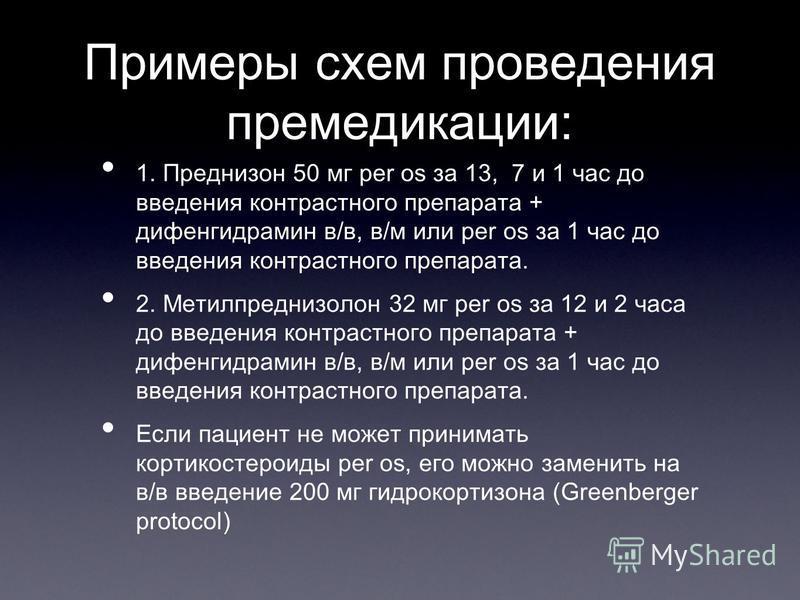Примеры схем проведения премедикации: 1. Преднизон 50 мг per os за 13, 7 и 1 час до введения контрастного препарата + дифенгидрамин в/в, в/м или per os за 1 час до введения контрастного препарата. 2. Метилпреднизолон 32 мг per os за 12 и 2 часа до вв
