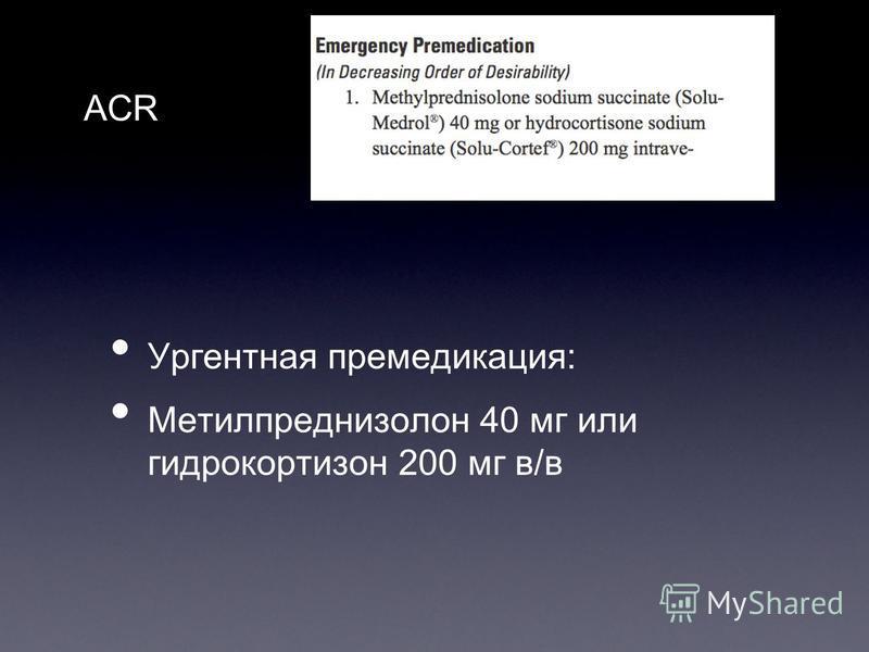 Ургентная премедикация: Метилпреднизолон 40 мг или гидрокортизон 200 мг в/в ACR