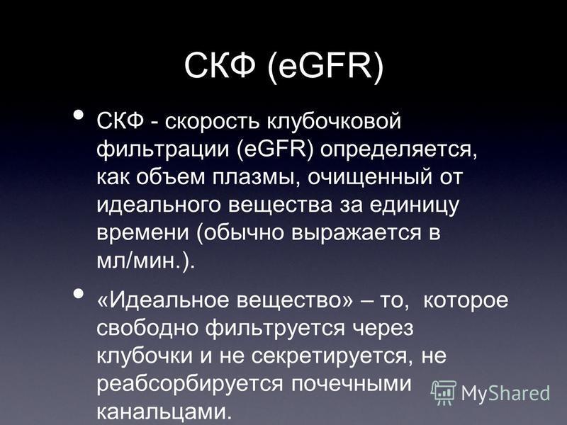 СКФ (eGFR) СКФ - скорость клубочковой фильтрации (eGFR) определяется, как объем плазмы, очищенный от идеального вещества за единицу времени (обычно выражается в мл/мин.). «Идеальное вещество» – то, которое свободно фильтруется через клубочки и не сек