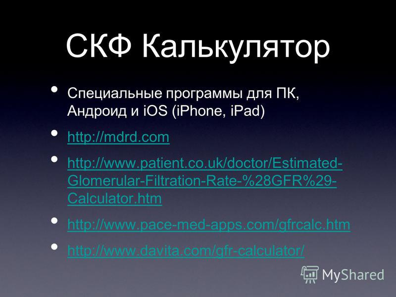СКФ Калькулятор Специальные программы для ПК, Андроид и iOS (iPhone, iPad) http://mdrd.com http://www.patient.co.uk/doctor/Estimated- Glomerular-Filtration-Rate-%28GFR%29- Calculator.htm http://www.patient.co.uk/doctor/Estimated- Glomerular-Filtratio